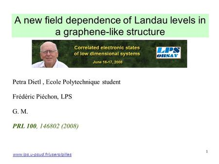 1 A new field dependence of Landau levels in a graphene-like structure Petra Dietl, Ecole Polytechnique student Frédéric Piéchon, LPS G. M. PRL 100, 146802.