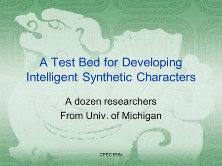 CPSC 538a A Test Bed for Developing Intelligent Synthetic Characters A dozen researchers From Univ. of Michigan.