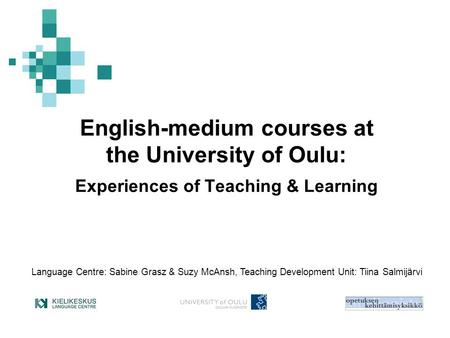 English-medium courses at the University of Oulu: Experiences of Teaching & Learning Language Centre: Sabine Grasz & Suzy McAnsh, Teaching Development.