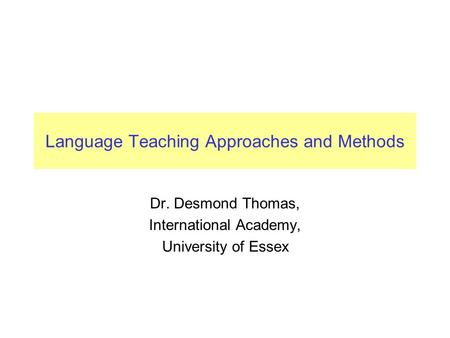 Language Teaching Approaches and Methods Dr. Desmond Thomas, International Academy, University of Essex.