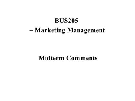 BUS205 – Marketing Management Midterm Comments. All Sections: Descriptive Statistics Number of students = 240 Range = (13, 43) Mean = 27.5 Median = 27.