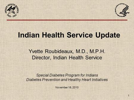 1 Indian Health Service Update Yvette Roubideaux, M.D., M.P.H. Director, Indian Health Service Special Diabetes Program for Indians Diabetes Prevention.