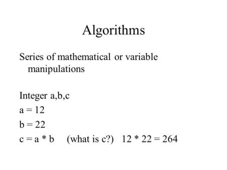 Algorithms Series of mathematical or variable manipulations Integer a,b,c a = 12 b = 22 c = a * b (what is c?) 12 * 22 = 264.