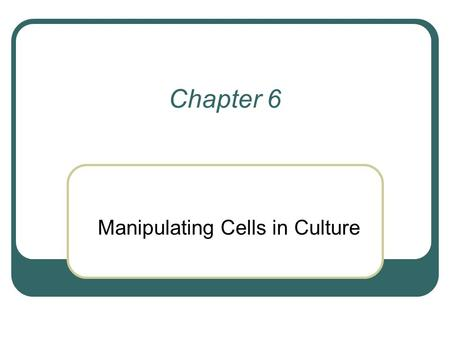 Chapter 6 Manipulating Cells in Culture. Advantages of working with cultured cells over intact organisms More homogeneous than cells in tissues Can control.