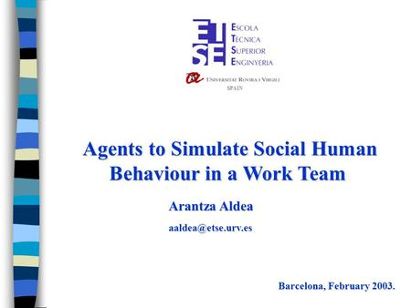 Agents to Simulate Social Human Behaviour in a Work Team Agents to Simulate Social Human Behaviour in a Work Team Barcelona, February 2003. Arantza Aldea.
