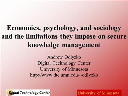 University of Minnesota Economics, psychology, and sociology and the limitations they impose on secure knowledge management Andrew Odlyzko Digital Technology.