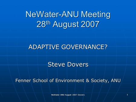 NeWater ANU August 2007 Dovers 1 NeWater-ANU Meeting 28 th August 2007 ADAPTIVE GOVERNANCE? Steve Dovers Fenner School of Environment & Society, ANU.