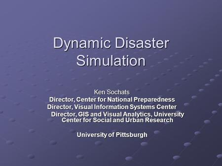 Dynamic Disaster Simulation Ken Sochats Director, Center for National Preparedness Director, Visual Information Systems Center Director, GIS and Visual.