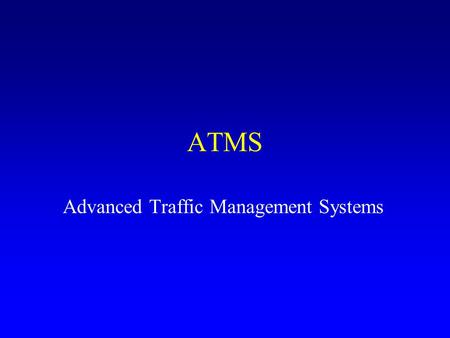 ATMS Advanced Traffic Management Systems. ATMS Intent of ATMS: –Improve operational control –Adapt control strategies to current/expected traffic –Provide.
