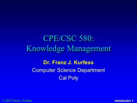 © 2001 Franz J. Kurfess Introduction 1 CPE/CSC 580: Knowledge Management Dr. Franz J. Kurfess Computer Science Department Cal Poly.