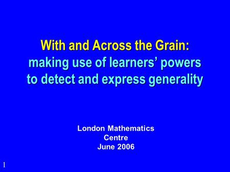 1 With and Across the Grain: making use of learners' powers to detect and express generality London Mathematics Centre June 2006.
