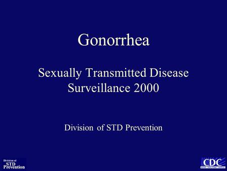 Gonorrhea Sexually Transmitted Disease Surveillance 2000 Division of STD Prevention.