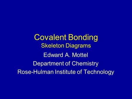 Covalent Bonding Skeleton Diagrams Edward A. Mottel Department of Chemistry Rose-Hulman Institute of Technology.