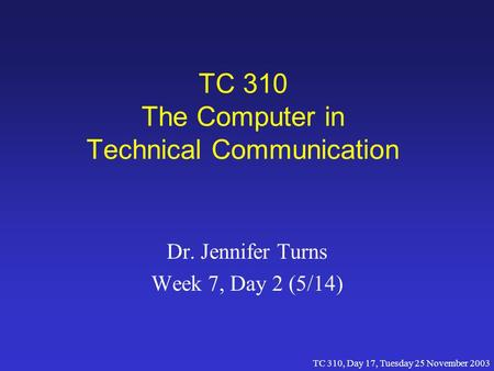 TC 310, Day 17, Tuesday 25 November 2003 TC 310 The Computer in Technical Communication Dr. Jennifer Turns Week 7, Day 2 (5/14)