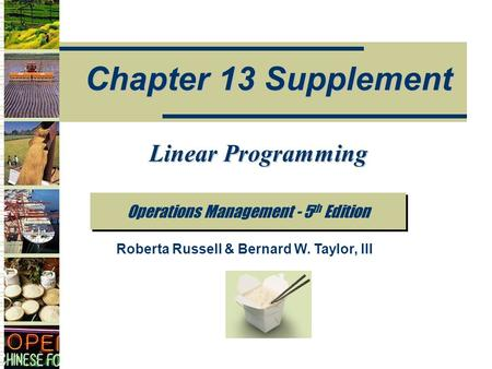 Operations Management - 5 th Edition Chapter 13 Supplement Roberta Russell & Bernard W. Taylor, III Linear Programming.