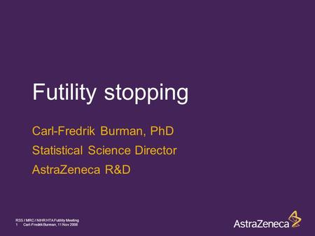 1Carl-Fredrik Burman, 11 Nov 2008 RSS / MRC / NIHR HTA Futility Meeting Futility stopping Carl-Fredrik Burman, PhD Statistical Science Director AstraZeneca.