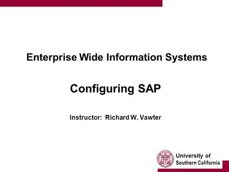 University of Southern California Enterprise Wide Information Systems Configuring SAP Instructor: Richard W. Vawter.