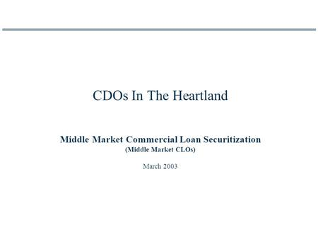 CDOs In The Heartland Middle Market Commercial Loan Securitization (Middle Market CLOs) March 2003.