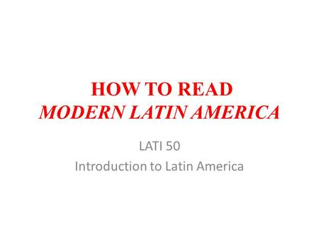 HOW TO READ MODERN LATIN AMERICA LATI 50 Introduction to Latin America.