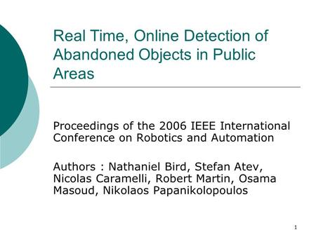 1 Real Time, Online Detection of Abandoned Objects in Public Areas Proceedings of the 2006 IEEE International Conference on Robotics and Automation Authors.