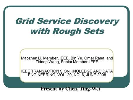 Grid Service Discovery with Rough Sets Maozhen Li, Member, IEEE, Bin Yu, Omer Rana, and Zidong Wang, Senior Member, IEEE IEEE TRANSACTION S ON KNOLEDGE.