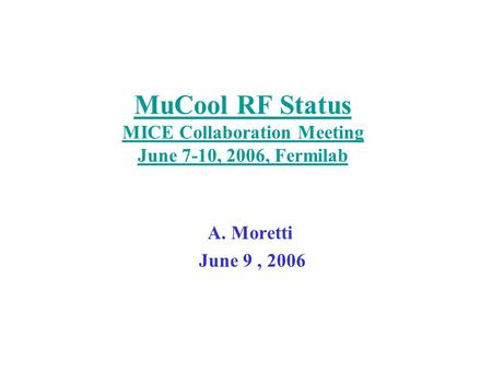 MuCool RF Status MICE Collaboration Meeting June 7-10, 2006, Fermilab A. Moretti June 9, 2006.