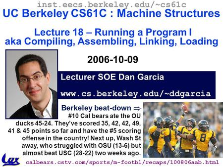 CS61C L18 Running a Program I (1) Garcia, Fall 2006 © UCB Berkeley beat-down  #10 Cal bears ate the OU ducks 45-24. They've scored 35, 42, 42, 49, 41.