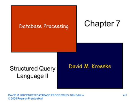 DAVID M. KROENKE'S DATABASE PROCESSING, 10th Edition © 2006 Pearson Prentice Hall 4-1 David M. Kroenke Database Processing Chapter 7 Structured Query Language.