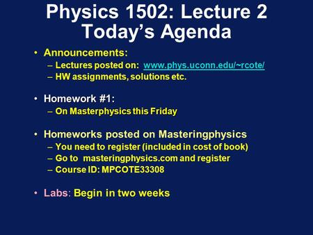 Physics 1502: Lecture 2 Today's Agenda Announcements: –Lectures posted on: www.phys.uconn.edu/~rcote/www.phys.uconn.edu/~rcote/ –HW assignments, solutions.