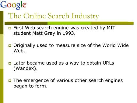 The Online Search Industry  First Web search engine was created by MIT student Matt Gray in 1993.  Originally used to measure size of the World Wide.