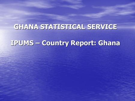 GHANA STATISTICAL SERVICE IPUMS – Country Report: Ghana.