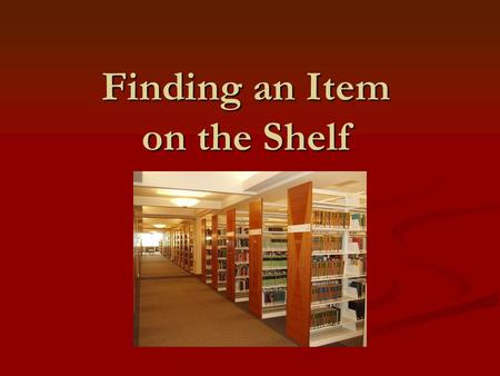Finding an Item on the Shelf. To find an item you will need…