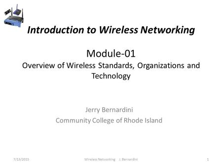 Introduction to Wireless Networking Module-01 Overview of Wireless Standards, Organizations and Technology Jerry Bernardini Community College of Rhode.