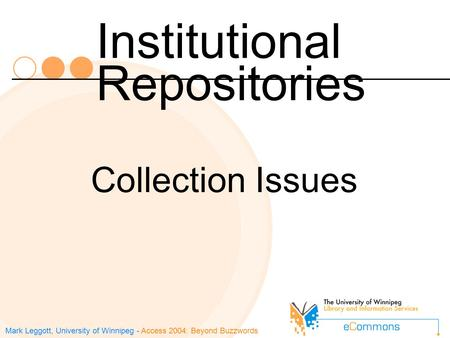 Mark Leggott, University of Winnipeg - Access 2004: Beyond Buzzwords Institutional Repositories Collection Issues.