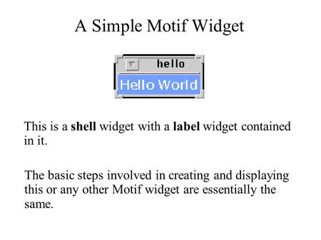 A Simple Motif Widget The basic steps involved in creating and displaying this or any other Motif widget are essentially the same. This is a shell widget.
