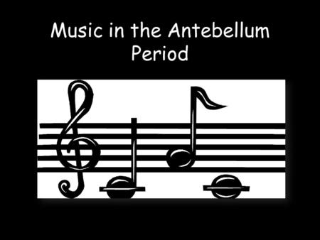 Music in the Antebellum Period. Types of Songs Many people during this time expressed their love for America through patriotic songs. When someone is.