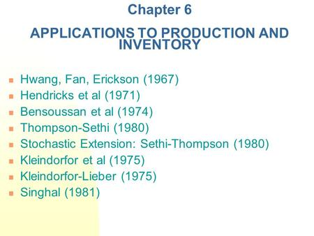 Chapter 6 APPLICATIONS TO PRODUCTION AND INVENTORY Hwang, Fan, Erickson (1967) Hendricks et al (1971) Bensoussan et al (1974) Thompson-Sethi (1980) Stochastic.
