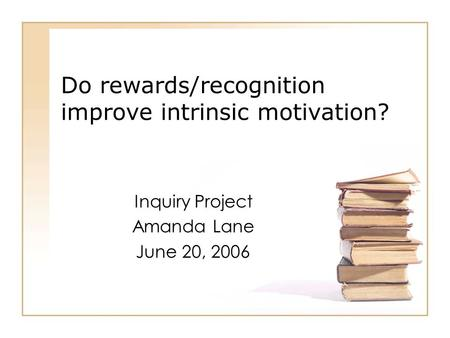 Do rewards/recognition improve intrinsic motivation? Inquiry Project Amanda Lane June 20, 2006.
