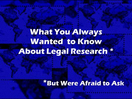 What You Always Wanted to Know About Legal Research * * But Were Afraid to Ask.