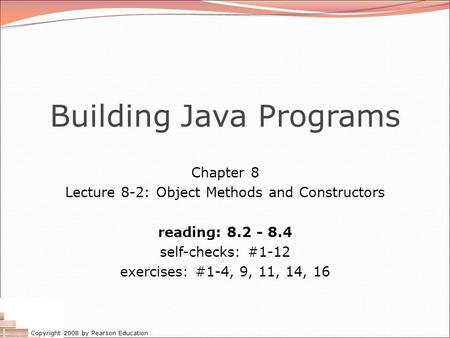 Copyright 2008 by Pearson Education Building Java Programs Chapter 8 Lecture 8-2: Object Methods and Constructors reading: 8.2 - 8.4 self-checks: #1-12.