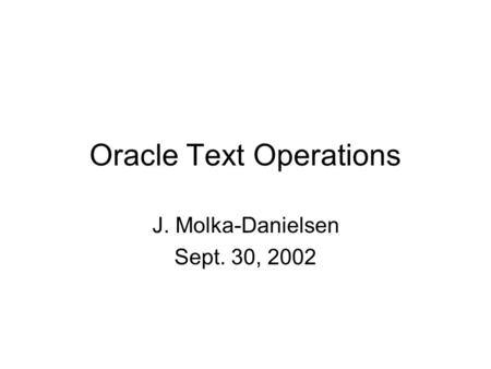 Oracle Text Operations J. Molka-Danielsen Sept. 30, 2002.
