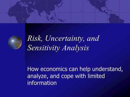 Risk, Uncertainty, and Sensitivity Analysis How economics can help understand, analyze, and cope with limited information.