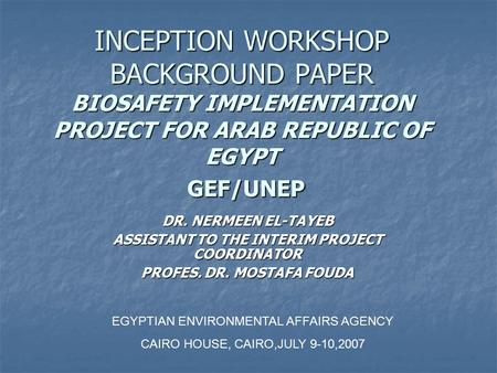 INCEPTION WORKSHOP BACKGROUND PAPER BIOSAFETY IMPLEMENTATION PROJECT FOR ARAB REPUBLIC OF EGYPT GEF/UNEP DR. NERMEEN EL-TAYEB ASSISTANT TO THE INTERIM.