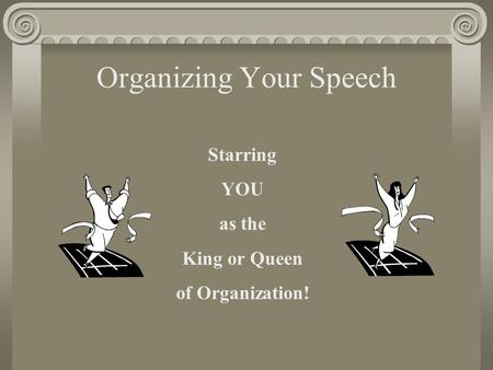 Organizing Your Speech Starring YOU as the King or Queen of Organization!