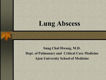 Lung Abscess Sung Chul Hwang, M.D. Dept. of Pulmonary and Critical Care Medicine Ajou University School of Medicine.