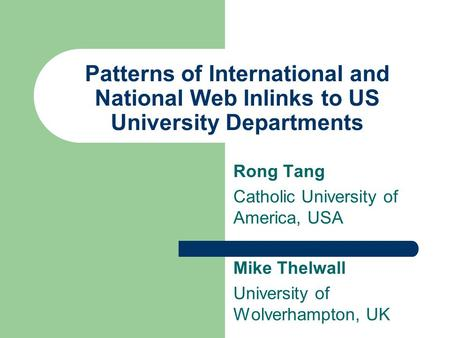 Patterns of International and National Web Inlinks to US University Departments Rong Tang Catholic University of America, USA Mike Thelwall University.