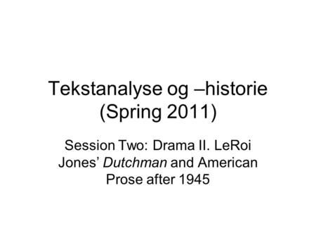 Tekstanalyse og –historie (Spring 2011) Session Two: Drama II. LeRoi Jones' Dutchman and American Prose after 1945.