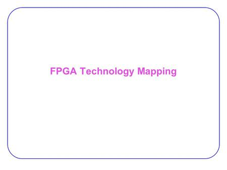FPGA Technology Mapping. 2 Technology mapping:  Implements the optimized nodes of the Boolean network to the target device library.  For FPGA, library.