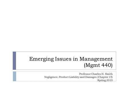 Emerging Issues in Management (Mgmt 440) Professor Charles H. Smith Negligence, Product Liability and Damages (Chapter 15) Spring 2010.