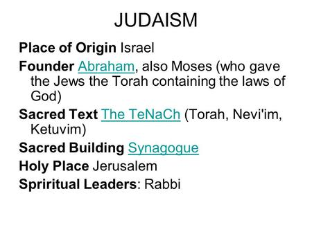 JUDAISM Place of Origin Israel Founder Abraham, also Moses (who gave the Jews the Torah containing the laws of God)Abraham Sacred Text The TeNaCh (Torah,